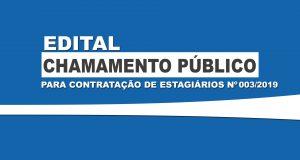 EDITAL CHAMAMENTO PÚBLICO PARA CONTRATAÇÃO DE ESTAGIÁRIOS Nº 003/2019